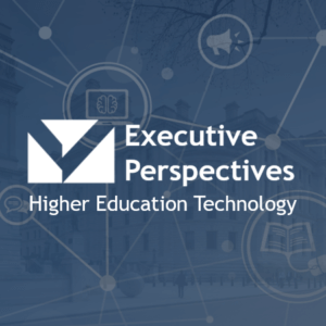 Executive Perspectives: Higher Education Technology